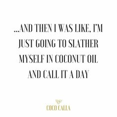 ...an then I was like, I'm just going to slather myself in coconut oil and call it a day. Coco Calla organic Thailand coconut oil.