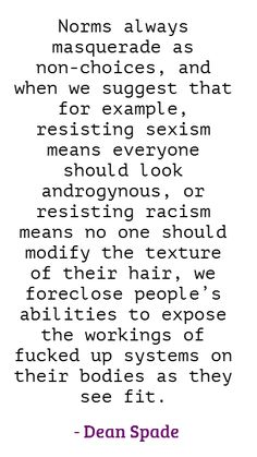 """""""Norms always masquerade as non-choices, and when we suggest that for example, resisting sexism means everyone should look androgynous, or resisting racism means no one should modify the texture of their hair, we foreclose people's abilities to expose the workings of fucked up systems on their bodies as they see fit."""" - Dean Spade"""