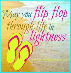 May you flip flop through life in lightness.