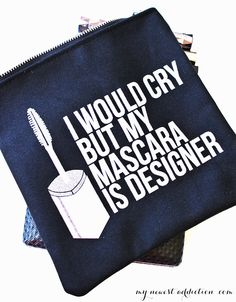 I would cry but my mascara is designer!!! The quote on this makeup bag is awesome!