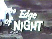The Edge of Night - hahahahaha. I used to hate these. My grandmother never missed an eisode. Also Secret Storm, Search for Tomorrow, The Guiding Light, Love of Life, Young Doctor Malone, As the World Turns, and General Hospital. lol. She watched them all. Miss you Grandma.