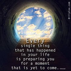 Every single thing that has happened in your life is preparing you for a moment that is yet to come.
