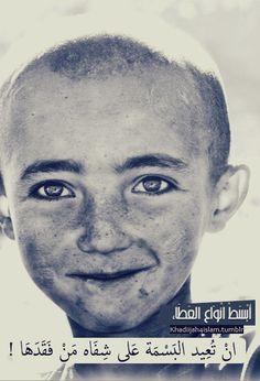 اعتقد من أعظم الآمال انك تعيد بسمه إنسان .. I believe one of the greatest things one can do is to return a lost smile to a human..