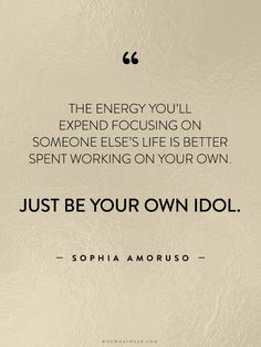 """The energy you'll expend focusing on someone else's life is better spent working on your own. Just be your own idol."" - Sophia Amoruso // #WWWQuotesToLiveBy"