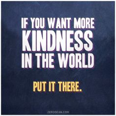 If you want more kindness in the world, put it there.  #zerosophy
