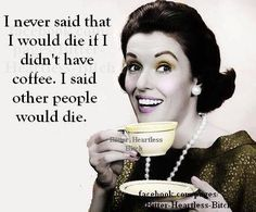 I never said I would die if I didn't have coffee. I said other people would die.