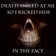 If Death smiles at you, you know what to do.  https://www.facebook.com/photo.php?fbid=849310745096685&set=a.131313850229715.20265.131303296897437&type=1&relevant_count=1
