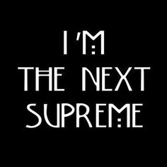 I'm the next supreme...well I could be....