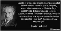 Cuando el tiempo sólo sea rapidez, instantaneidad y simultaneidad, mientras que lo temporal, entendido como acontecer histórico, haya desaparecido de la existencia de todos los pueblos, entonces, justamente entonces, volverán a atravesar todo este aquelarre como fantasmas las preguntas: ¿para qué?, ¿hacia dónde?, ¿y después qué? (Martin Heidegger)