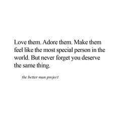 Love them. Adore them. Make them feel like the most special person in the world. But never forget, you deserve the same thing.  Evan Sanders The Better Man Project
