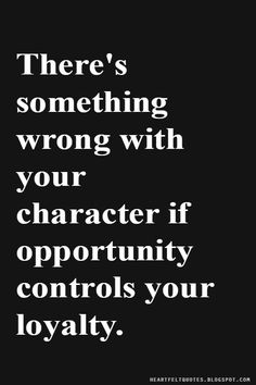 Heartfelt Quotes: There's something wrong with your character if opportunity controls your loyalty.