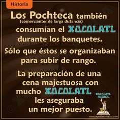 Los Pochteca también consumían el Xocolatl durante los banquetes. Sólo que éstos se organizaban para subir de rango.  La preparación de una cena majestuosa con mucho chocolate les aseguraba un mejor puesto