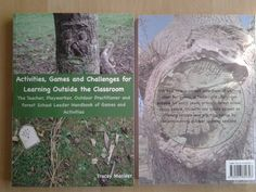 """Activities, Games and Challenges for Learning Outside the Classroom"":  Jam packed with lots of Activities, games and challenges to do outside (although many could be done anywhere!). This book is aimed to inspire you when working with children and groups outside the classroom. Suitable for teachers, playworkers, outdoor practitioners, Forest School leaders, early years practitioners, Scout and guide leaders, group facilitators and team building and nature awareness event organisers."