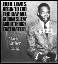 """Our lives begin to end the day we become silent about things that matter."" - Martin Luther King, Jr"