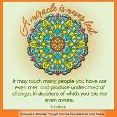 """graphic (ACIM Weekly Thought): """"A miracle is never lost. It may touch many people you have not even met, and produce undreamed of changes in situations of which you are not even aware. A Course In Miracles, Inner Peace, Foundation, Lost, Touch, Thoughts, People, Change, Mandalas"""