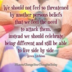 We should not feel so threatened by another persons beliefs that we feel the need to attack them, instead we should celebrate being different and still be able to live side by side. -Steven Aitchison