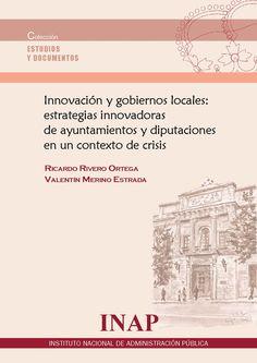 Innovación y gobiernos locales : estrategias innovadoras de ayuntamientos y diputaciones en un contexto de crisis / Ricardo Rivero Ortega, Valentín Merino Estrada