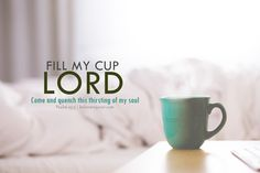 Fill my cup Lord. Come and quench this thirsting of my soul. Psalm 23:5 Christian desktop wallpaper picture