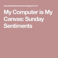 My Computer is My Canvas: Sunday Sentiments