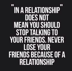 Never  lose your friends because of a relationship - quotes about life  - inspirational quotes - motivational quotes   - love quotes