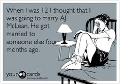 When I was 12 I thought that I was going to marry AJ McLean. He got married to someone else four months ago.