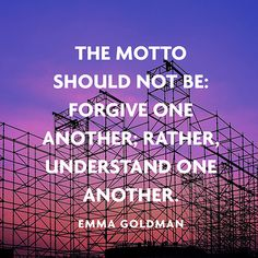 The motto should not be: Forgive one another; rather, Understand one another. — Emma Goldman