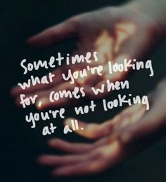 """Sometimes what you're looking for, comes when you're not looking at all."""