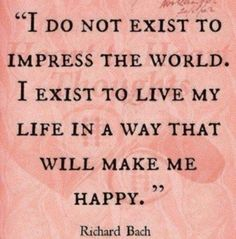"""Richard Bach Quote: """"I do not exist to impress the world. I exist to live my life in a way that will make me happy."""" Source: Miss Attitude (Fb) The Words, Cool Words, Kahlil Gibran, Great Quotes, Quotes To Live By, Inspirational Quotes, Fabulous Quotes, Start Quotes, Motivational Quotes"""