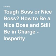 Tough Boss or Nice Boss? How to Be a Nice Boss and Still Be in Charge - Insperity