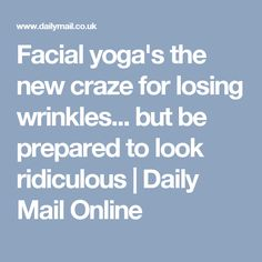 Facial yoga's the new craze for losing wrinkles... but be prepared to look ridiculous | Daily Mail Online