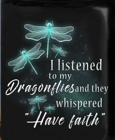 """I listened to my dragonflies and they whispered """"Have faith"""" This is the Tattoo she got to signify me.I dont think it was me she has dragonflies with.life is full of change! I'll Miss Her but I know it's over this time! Dragonfly Quotes, Dragonfly Art, Dragonfly Tattoo, Dragonfly Painting, Dragonfly Images, Positive Thoughts, Inspirational Thoughts, Positive Quotes, Spiritual Quotes"""