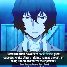 Some use their powers to achieve great success, while others fall into ruin as a result of being unable to control their powers. ~Dazai Osamu (Bungou Stray Dogs)