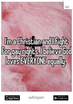 I'm a Christian and I fight for gay rights. I believe God loves EVERYONE equally.