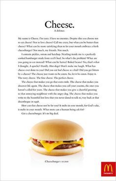 The print ad chosen is a print ad by McDonalds with the headline Cheese. The reason behind this ad by McDonalds is because of its unique body copy and the interesting writing style. The body copy i… Print Advertising, Creative Advertising, Food Advertising, Copy Ads, Kinds Of Cheese, Great Ads, Guerilla Marketing, Melt In Your Mouth, Texts