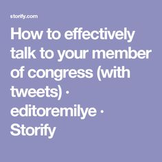 How to effectively talk to your member of congress (with tweets) · editoremilye · Storify