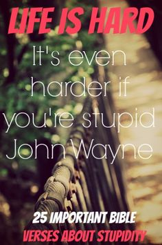 Life is hard; It's even harder if you're stupid. John Wayne! Check Out 25 Important Bible Verses About Stupidity