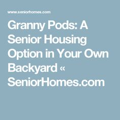 Granny Pods: A Senior Housing Option in Your Own Backyard Granny Pod, Granny Flat, Alzheimer Care, Aging In Place, Nursing Care, Assisted Living, Aging Gracefully, Sweet Home, Backyard