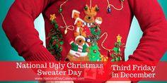 National Ugly Christmas Sweater Day 🎄 - Third Friday in December (Friday, December 16, 2016)   National Ugly Christmas Sweater Day has grown to be an international event. Now occurring on the third Friday of December, the holiday gives holiday lovers worldwide a chance to wear their ugly Christmas sweaters. #NationalUglyChristmasSweaterDay2016