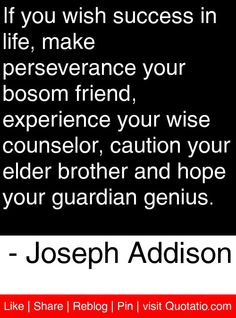If you wish success in life, make perseverance your bosom friend, experience your wise counselor, caution your elder brother and hope your guardian genius. - Joseph Addison #quotes #quotations