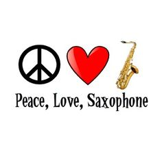 Peace, Love, Saxophone. LOVE THIS! :D <3
