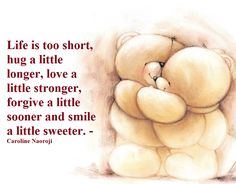 Life is too short, hug a little longer, love a little stronger, forgive a little sooner and smile a little sweeter. - Caroline Naoroji