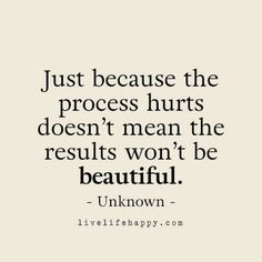 Just because the process hurts doesn't mean the results won't be beautiful. LiveLifeHappy.com