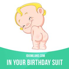"""In your birthday suit"" means ""naked"". Example: We used to go down to the river and swim in our birthday suits."
