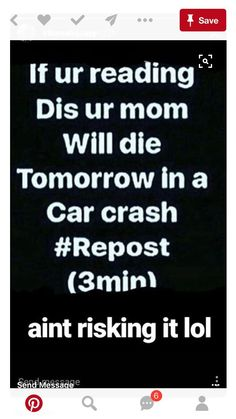 Don't know why it says lol, nothing funny about this. <<< idc that this is super false, I'm not risking anything, we have places to go tomorrow. Just Do It, Just In Case, Chain Messages, I Love Mom, You Lied, Chain Mail, Faith In Humanity, Teenager Posts, Mind Blown