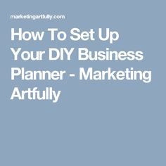 Good resources!!!  How To Set Up Your DIY Business Planner - Marketing Artfully