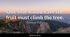 Quote of the day. December 2017 One that would have the fruit must climb the tree. Brainy Quotes, Motivational Quotes, Tree Quotes, Inspire Me, Quote Of The Day, Climbing, Quotes To Live By, Wisdom, Fruit