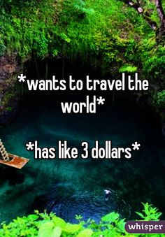 *wants to travel the world*  *has like 3 dollars*