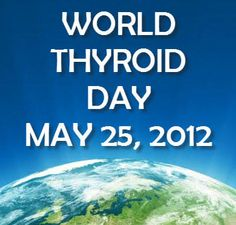 May 25th is World Thyroid Day. Go to http://healthaware.org/2012/05/01/may-2012-days-and-weeks-health-awareness-project-information/ for link to more information.*