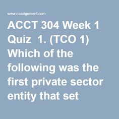 ACCT 304 Week 1 Quiz  1. (TCO 1) Which of the following was the first private sector entity that set accounting standards in the United States?  2. (TCO 2) The enhancing qualitative characteristic of understandability means that information should be understood by  3. (TCO 3) XYZ Corporation receives $100,000 from investors for issuing them shares of its stock. XYZ's journal entry to record this transaction would include a  4. (TCO 3) Cal Farms reported a supplies expense of $2,000,000 this… Conceptual Framework, Final Exams, Private Sector, Journal Entries, Homework, Accounting, United States, Author, Student