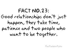Good relationships don't just happen. They take time, patience and two people who want to be together :)
